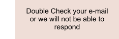 Double Check your e-mail or we will not be able to respond